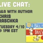 LIVE CHAT: Chris Raschka 4/10 1pm EST Right Here at Shibley Smiles