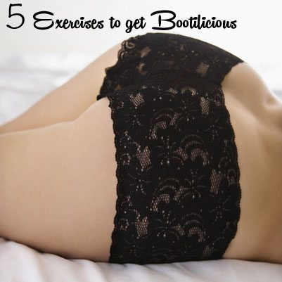 5 Exercises To Get Bootilicious