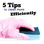 5 Tips To Clean More Efficiently