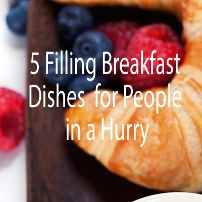 5 Filling Breakfast Dishes for People in a Hurry